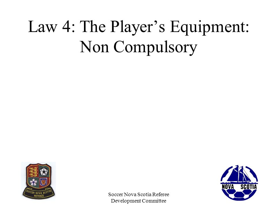 Soccer Nova Scotia Referee Development Committee Law 4: The Player's Equipment: Non Compulsory