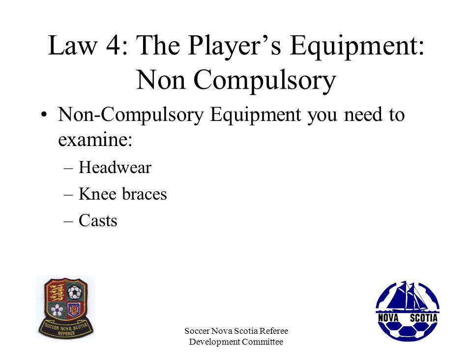 Soccer Nova Scotia Referee Development Committee Law 4: The Player's Equipment: Non Compulsory Non-Compulsory Equipment you need to examine: –Headwear –Knee braces –Casts