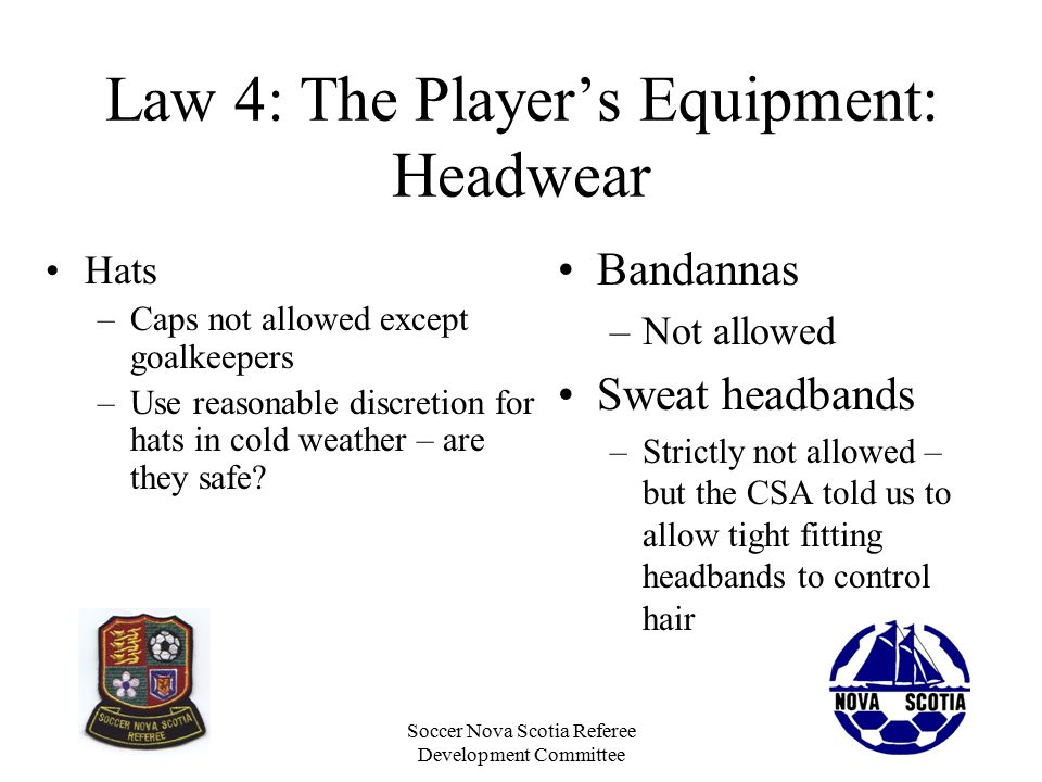 Soccer Nova Scotia Referee Development Committee Law 4: The Player's Equipment: Headwear Bandannas –Not allowed Sweat headbands –Strictly not allowed – but the CSA told us to allow tight fitting headbands to control hair Hats –Caps not allowed except goalkeepers –Use reasonable discretion for hats in cold weather – are they safe