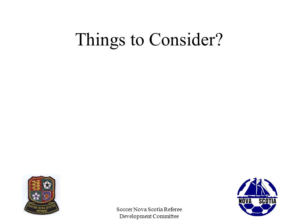 Soccer Nova Scotia Referee Development Committee Things to Consider The Field of Play (Law 1) The Ball (Law 2) The Player's equipment (Law 4) Spectators, Players, Coaches Behaviour The weather