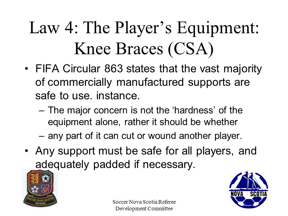 Soccer Nova Scotia Referee Development Committee Law 4: The Player's Equipment: Knee Braces (CSA) FIFA Circular 863 states that the vast majority of commercially manufactured supports are safe to use.