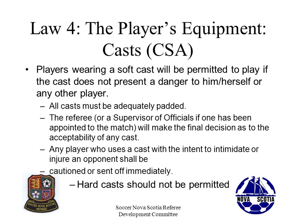 Soccer Nova Scotia Referee Development Committee Law 4: The Player's Equipment: Casts (CSA) Players wearing a soft cast will be permitted to play if the cast does not present a danger to him/herself or any other player.