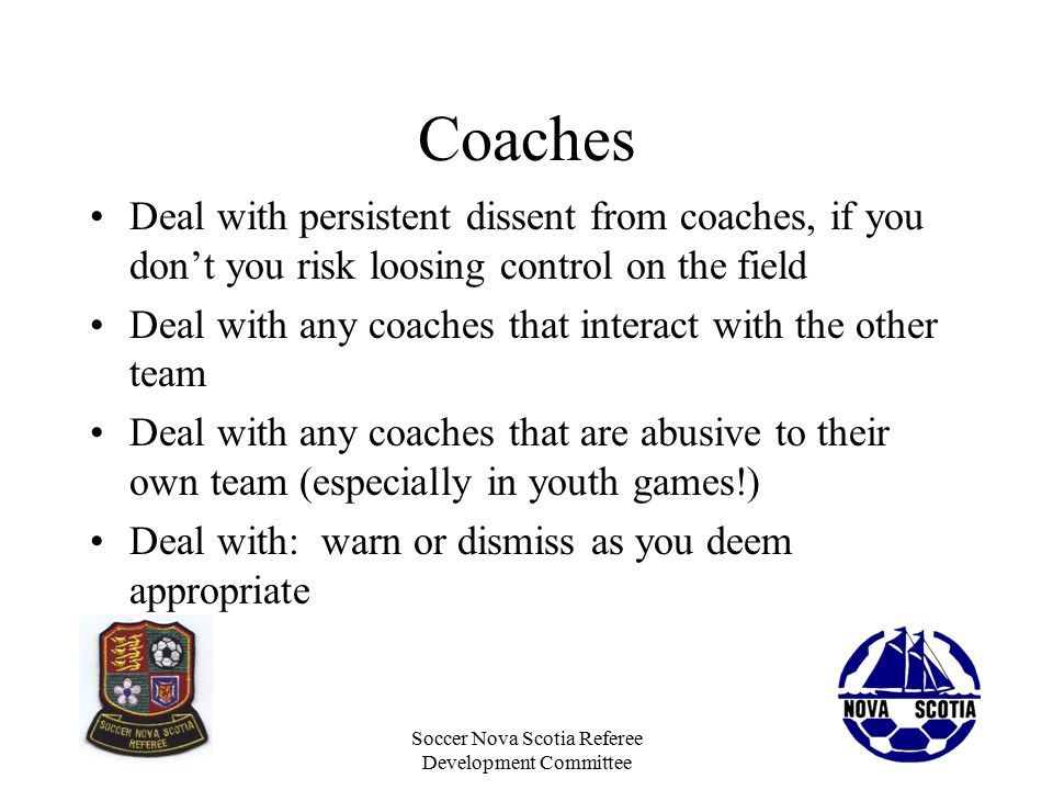 Soccer Nova Scotia Referee Development Committee Coaches Deal with persistent dissent from coaches, if you don't you risk loosing control on the field Deal with any coaches that interact with the other team Deal with any coaches that are abusive to their own team (especially in youth games!) Deal with: warn or dismiss as you deem appropriate