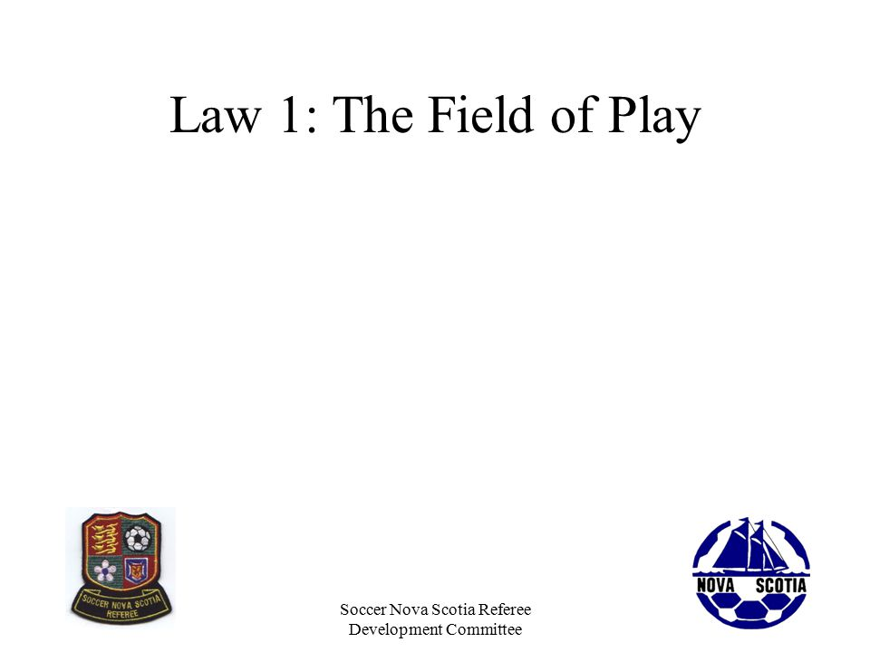 Soccer Nova Scotia Referee Development Committee Law 1: The Field of Play Is the surface safe: –Dry enough (no standing water) –Free of pot holes, rocks, major divots, glass or other hazards.