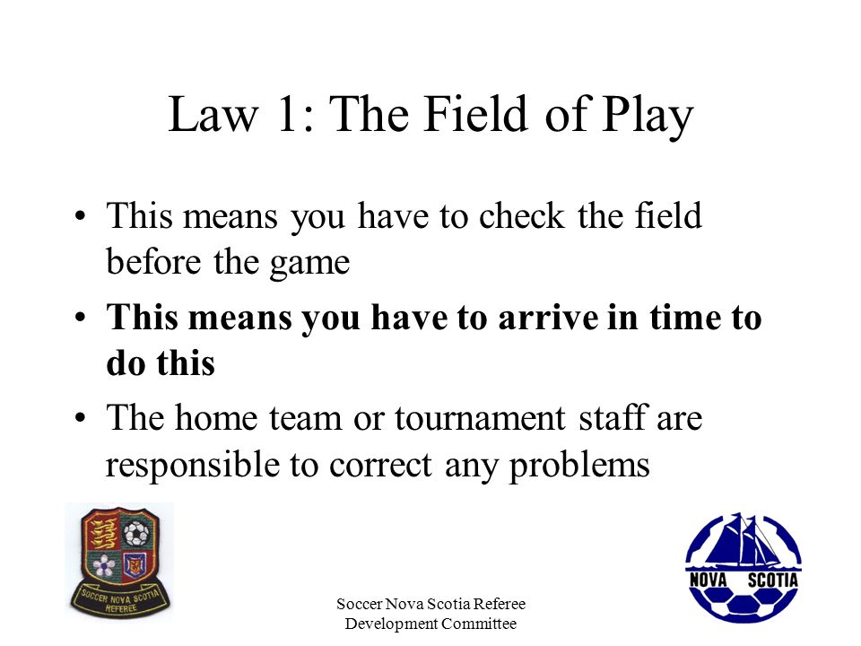 Soccer Nova Scotia Referee Development Committee The Weather Rain –Standing water on the field could be unfair or worse, dangerous Heat –Excessive heat can be dangerous to players and you (consider steps to ensure everyone is hydrated) Lightning –Be aware of weather reports and concious of lightning –When you hear the thunder, you are in danger