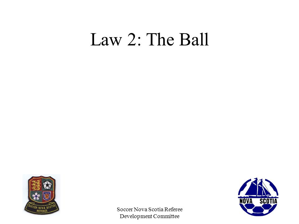Soccer Nova Scotia Referee Development Committee Law 2: The Ball The ball needs to be round and smooth and the proper size –No cuts, scrapes or an exposed valve –Proper pressure, not too hard