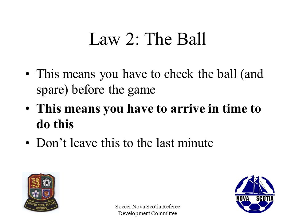 Soccer Nova Scotia Referee Development Committee Law 2: The Ball This means you have to check the ball (and spare) before the game This means you have to arrive in time to do this Don't leave this to the last minute