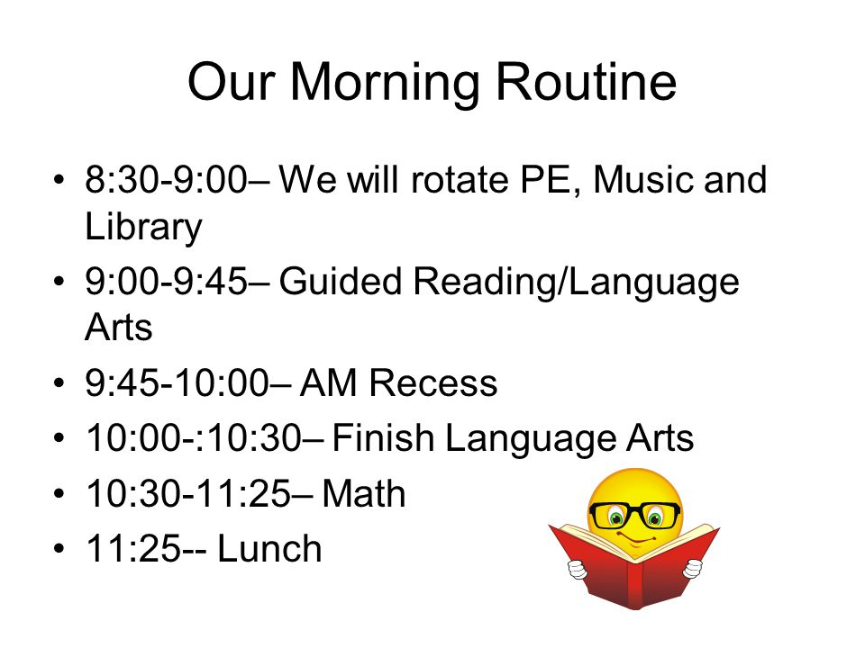 Our Morning Routine 8:30-9:00– We will rotate PE, Music and Library 9:00-9:45– Guided Reading/Language Arts 9:45-10:00– AM Recess 10:00-:10:30– Finish Language Arts 10:30-11:25– Math 11:25-- Lunch