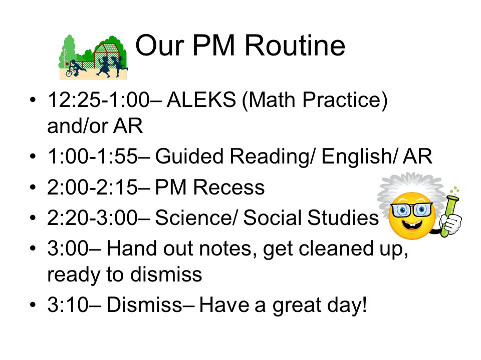 Our PM Routine 12:25-1:00– ALEKS (Math Practice) and/or AR 1:00-1:55– Guided Reading/ English/ AR 2:00-2:15– PM Recess 2:20-3:00– Science/ Social Studies 3:00– Hand out notes, get cleaned up, ready to dismiss 3:10– Dismiss– Have a great day!