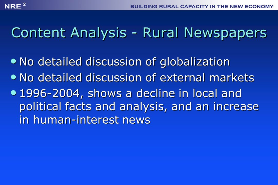Content Analysis - Rural Newspapers No detailed discussion of globalization No detailed discussion of globalization No detailed discussion of external markets No detailed discussion of external markets 1996-2004, shows a decline in local and political facts and analysis, and an increase in human-interest news 1996-2004, shows a decline in local and political facts and analysis, and an increase in human-interest news