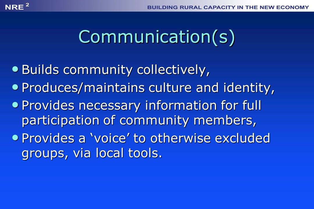 Communication(s) Builds community collectively, Builds community collectively, Produces/maintains culture and identity, Produces/maintains culture and identity, Provides necessary information for full participation of community members, Provides necessary information for full participation of community members, Provides a 'voice' to otherwise excluded groups, via local tools.