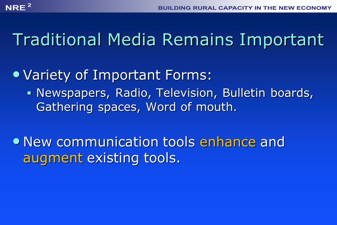 Traditional Media Remains Important Variety of Important Forms: Variety of Important Forms:  Newspapers, Radio, Television, Bulletin boards, Gathering spaces, Word of mouth.