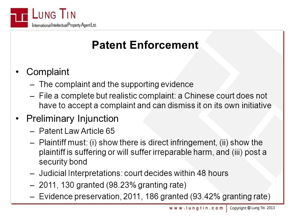 Patent Enforcement Complaint –The complaint and the supporting evidence –File a complete but realistic complaint: a Chinese court does not have to accept a complaint and can dismiss it on its own initiative Preliminary Injunction –Patent Law Article 65 –Plaintiff must: (i) show there is direct infringement, (ii) show the plaintiff is suffering or will suffer irreparable harm, and (iii) post a security bond –Judicial Interpretations: court decides within 48 hours –2011, 130 granted (98.23% granting rate) –Evidence preservation, 2011, 186 granted (93.42% granting rate)