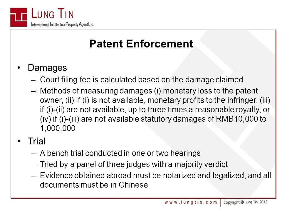 Patent Enforcement Damages –Court filing fee is calculated based on the damage claimed –Methods of measuring damages (i) monetary loss to the patent owner, (ii) if (i) is not available, monetary profits to the infringer, (iii) if (i)-(ii) are not available, up to three times a reasonable royalty, or (iv) if (i)-(iii) are not available statutory damages of RMB10,000 to 1,000,000 Trial –A bench trial conducted in one or two hearings –Tried by a panel of three judges with a majority verdict –Evidence obtained abroad must be notarized and legalized, and all documents must be in Chinese
