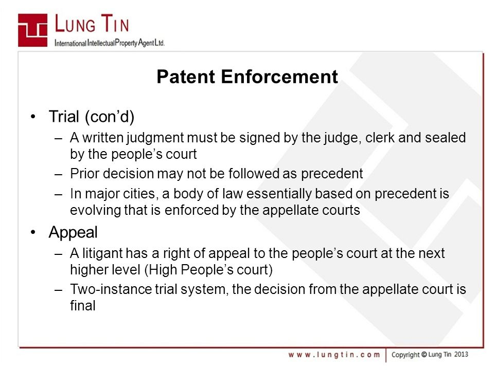 Patent Enforcement Trial (con'd) –A written judgment must be signed by the judge, clerk and sealed by the people's court –Prior decision may not be followed as precedent –In major cities, a body of law essentially based on precedent is evolving that is enforced by the appellate courts Appeal –A litigant has a right of appeal to the people's court at the next higher level (High People's court) –Two-instance trial system, the decision from the appellate court is final