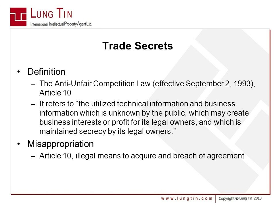 Trade Secrets Definition –The Anti-Unfair Competition Law (effective September 2, 1993), Article 10 –It refers to the utilized technical information and business information which is unknown by the public, which may create business interests or profit for its legal owners, and which is maintained secrecy by its legal owners. Misappropriation –Article 10, illegal means to acquire and breach of agreement