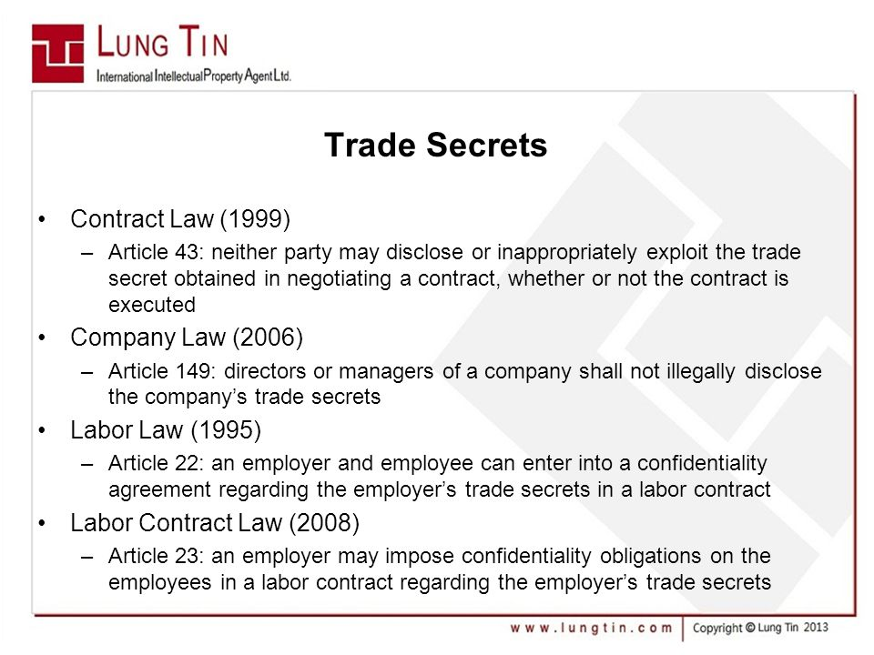 Trade Secrets Contract Law (1999) –Article 43: neither party may disclose or inappropriately exploit the trade secret obtained in negotiating a contract, whether or not the contract is executed Company Law (2006) –Article 149: directors or managers of a company shall not illegally disclose the company's trade secrets Labor Law (1995) –Article 22: an employer and employee can enter into a confidentiality agreement regarding the employer's trade secrets in a labor contract Labor Contract Law (2008) –Article 23: an employer may impose confidentiality obligations on the employees in a labor contract regarding the employer's trade secrets