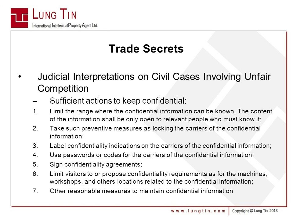 Trade Secrets Judicial Interpretations on Civil Cases Involving Unfair Competition –Sufficient actions to keep confidential: 1.Limit the range where the confidential information can be known.