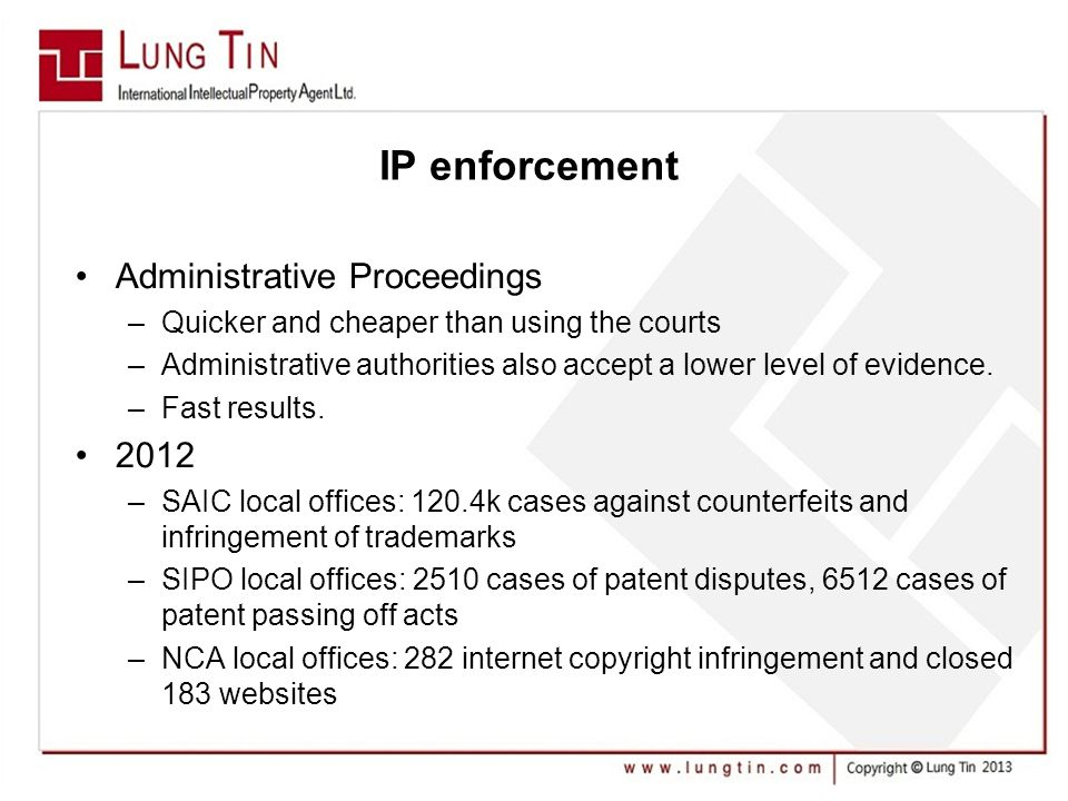 IP enforcement Administrative Proceedings –Quicker and cheaper than using the courts –Administrative authorities also accept a lower level of evidence.