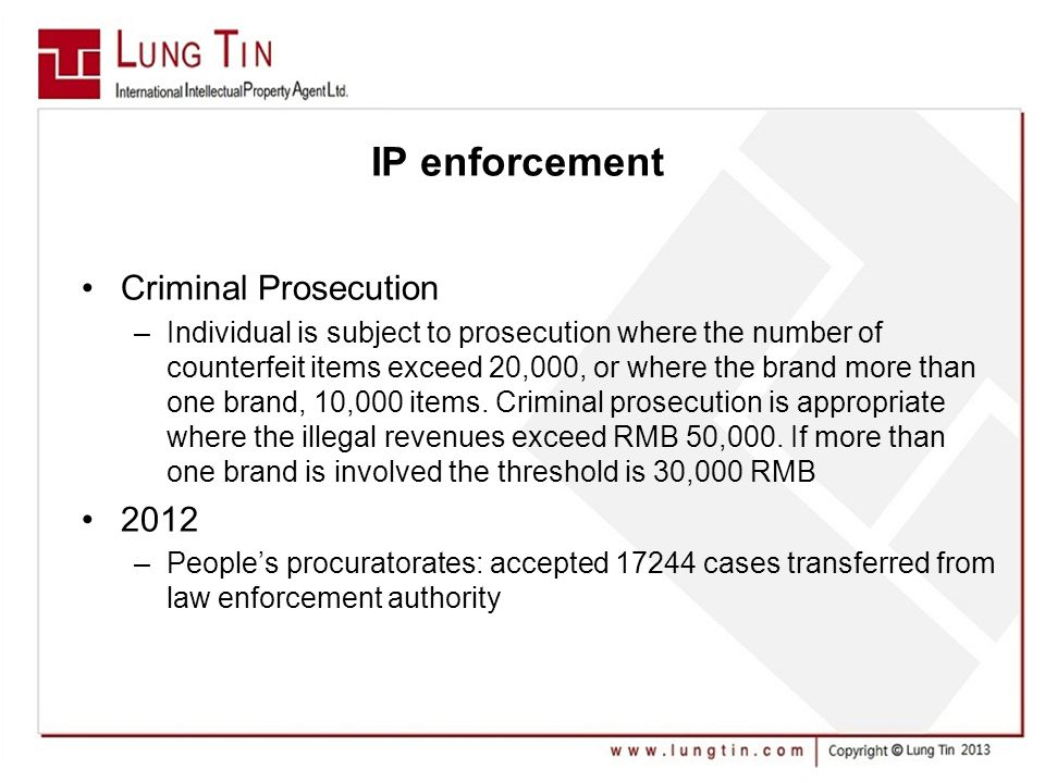 IP enforcement Criminal Prosecution –Individual is subject to prosecution where the number of counterfeit items exceed 20,000, or where the brand more than one brand, 10,000 items.