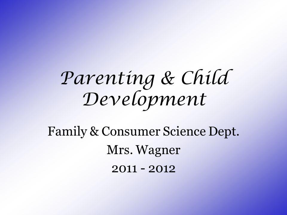 Parenting & Child Development Family & Consumer Science Dept. Mrs. Wagner 2011 - 2012