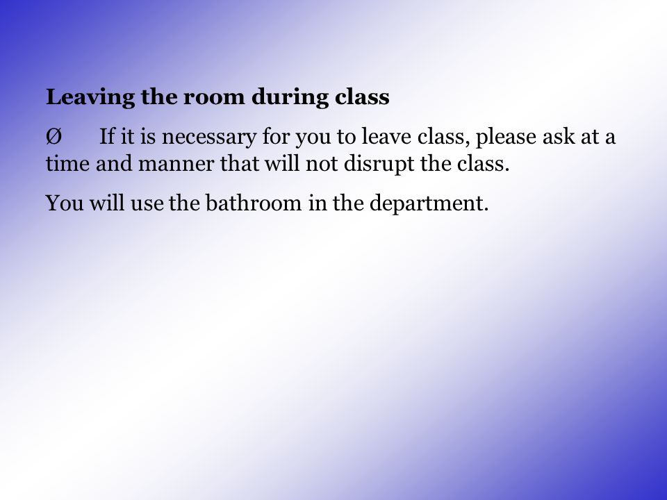 Leaving the room during class Ø If it is necessary for you to leave class, please ask at a time and manner that will not disrupt the class. You will u