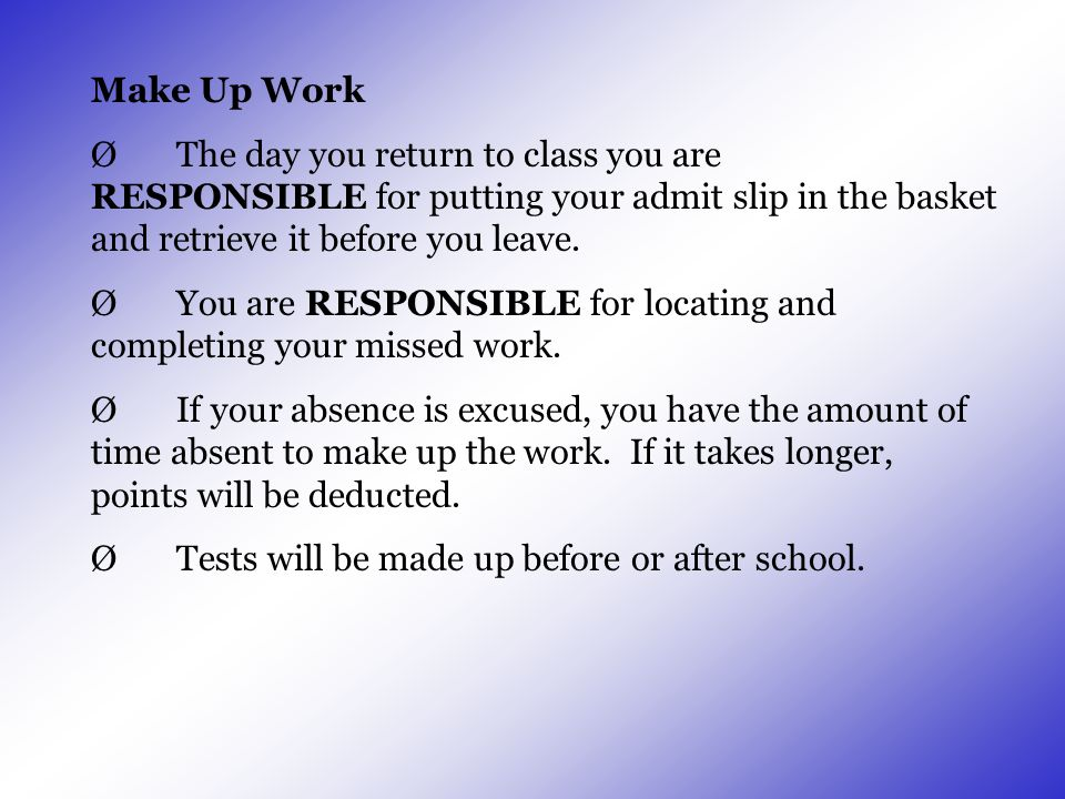 Make Up Work Ø The day you return to class you are RESPONSIBLE for putting your admit slip in the basket and retrieve it before you leave.