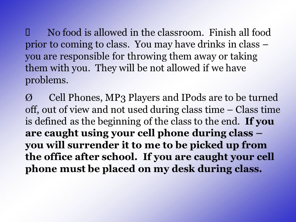  No food is allowed in the classroom. Finish all food prior to coming to class. You may have drinks in class – you are responsible for throwing them