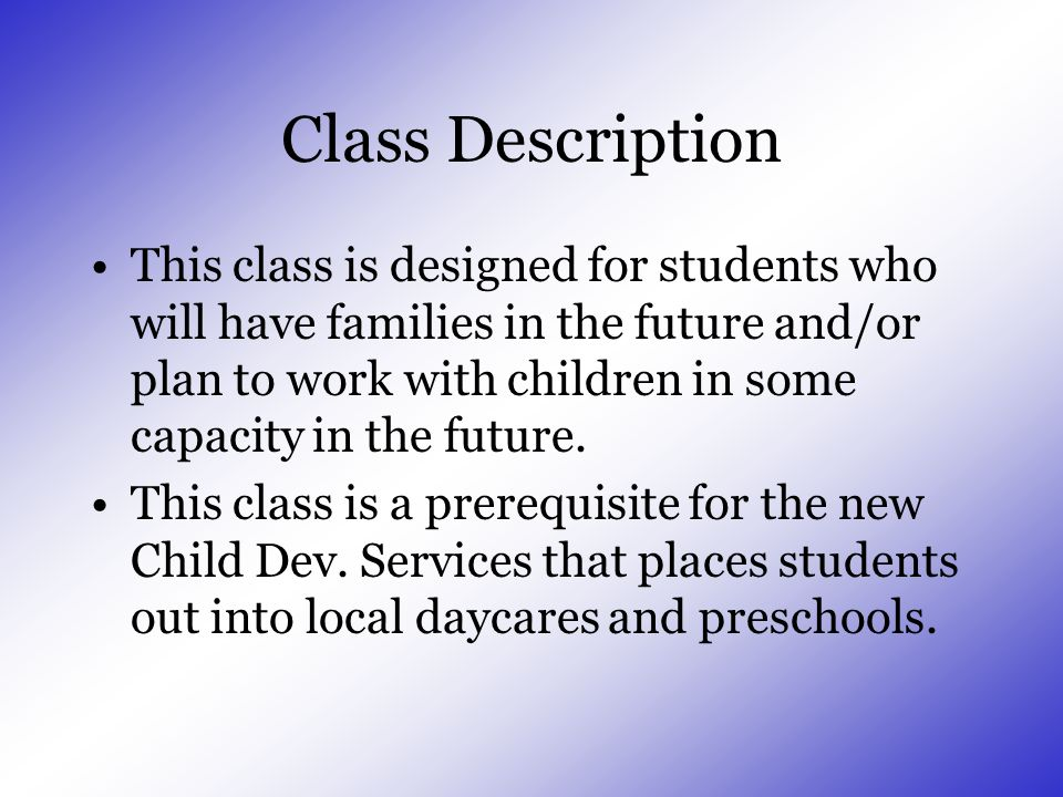 Class Description This class is designed for students who will have families in the future and/or plan to work with children in some capacity in the future.