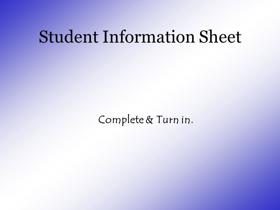 Student Information Sheet Complete & Turn in.