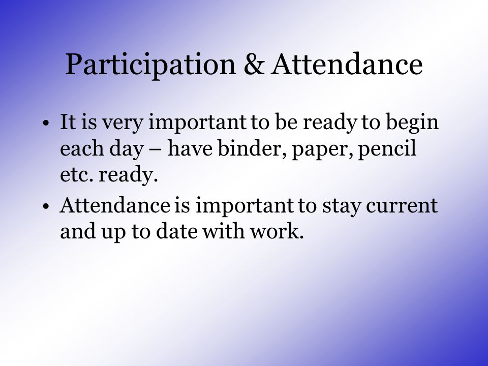 Participation & Attendance It is very important to be ready to begin each day – have binder, paper, pencil etc.