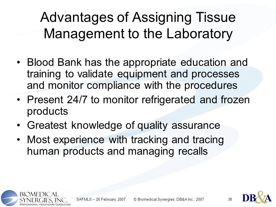 & DBA & DBA & DBA SAFMLS – 26 February 2007 © Biomedical Synergies, DB&A Inc., 200738 Advantages of Assigning Tissue Management to the Laboratory Bloo