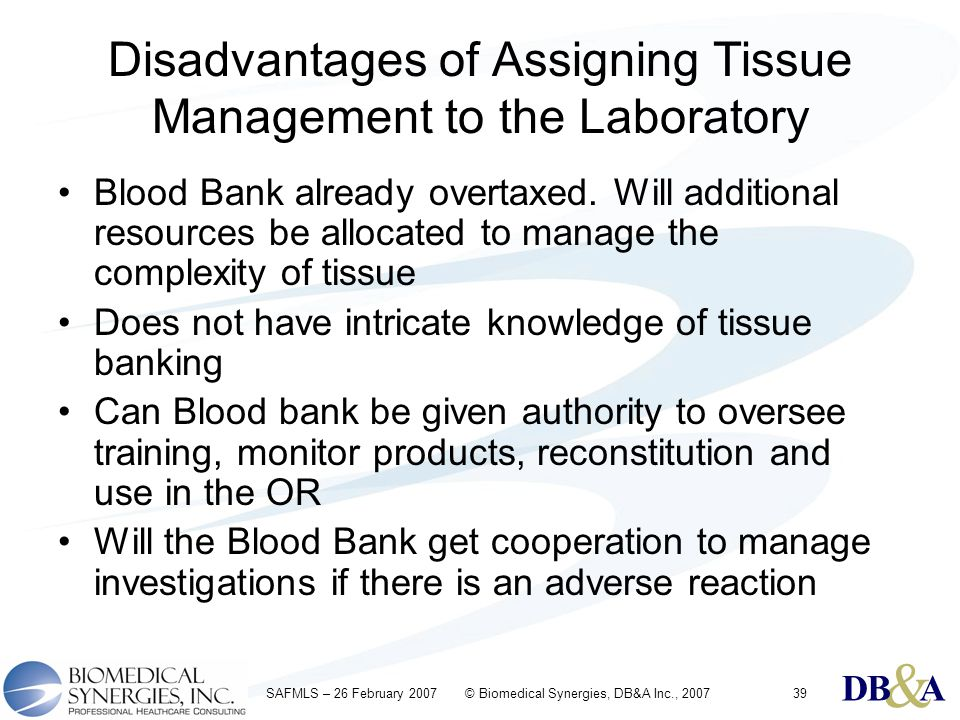 & DBA & DBA & DBA SAFMLS – 26 February 2007 © Biomedical Synergies, DB&A Inc., 200739 Disadvantages of Assigning Tissue Management to the Laboratory B