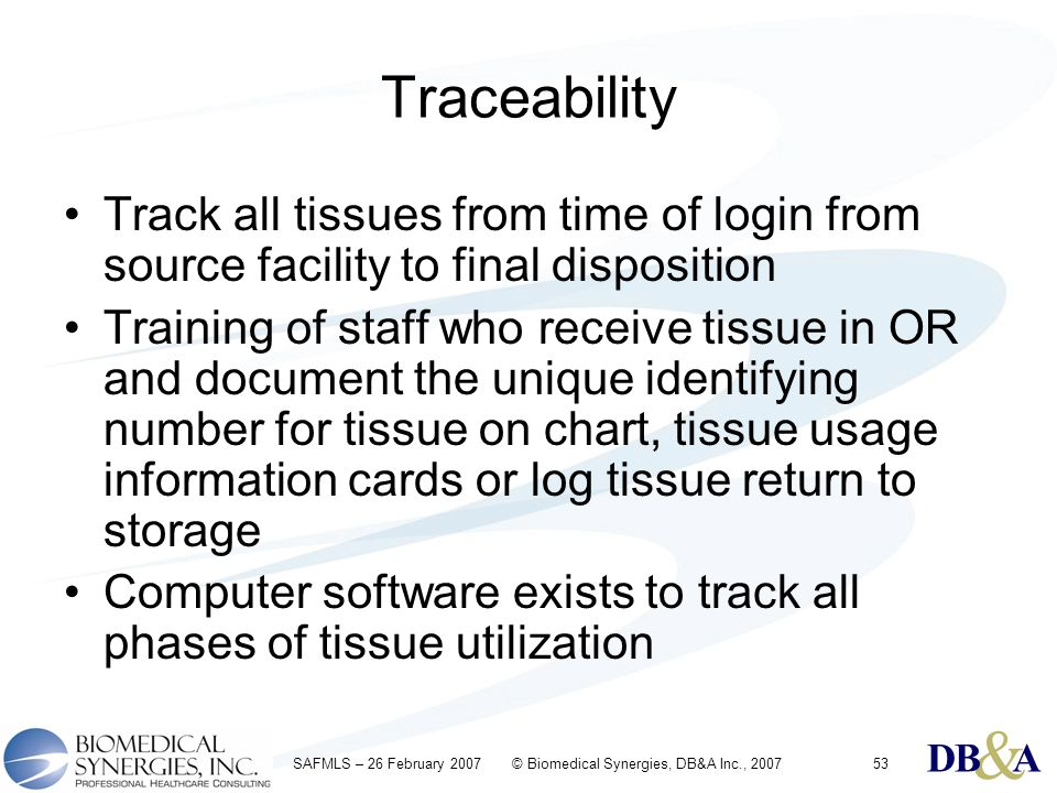 & DBA & DBA & DBA SAFMLS – 26 February 2007 © Biomedical Synergies, DB&A Inc., 200753 Traceability Track all tissues from time of login from source fa
