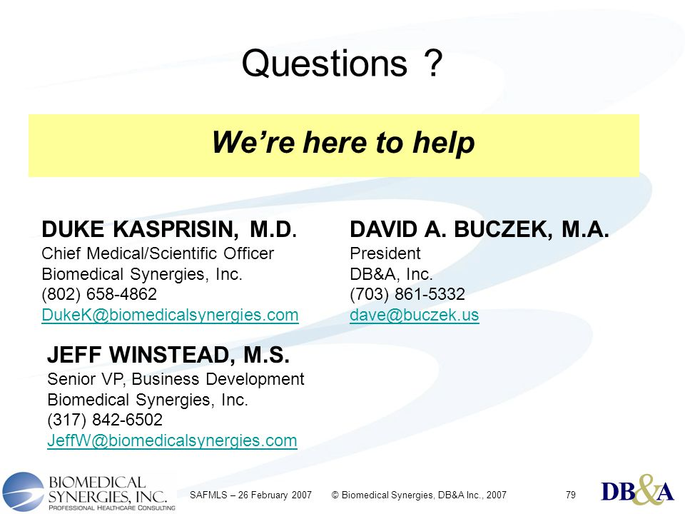 & DBA & DBA & DBA SAFMLS – 26 February 2007 © Biomedical Synergies, DB&A Inc., 200779 Questions ? We're here to help DUKE KASPRISIN, M.D. Chief Medica