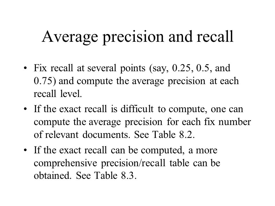 Average precision and recall Fix recall at several points (say, 0.25, 0.5, and 0.75) and compute the average precision at each recall level. If the ex