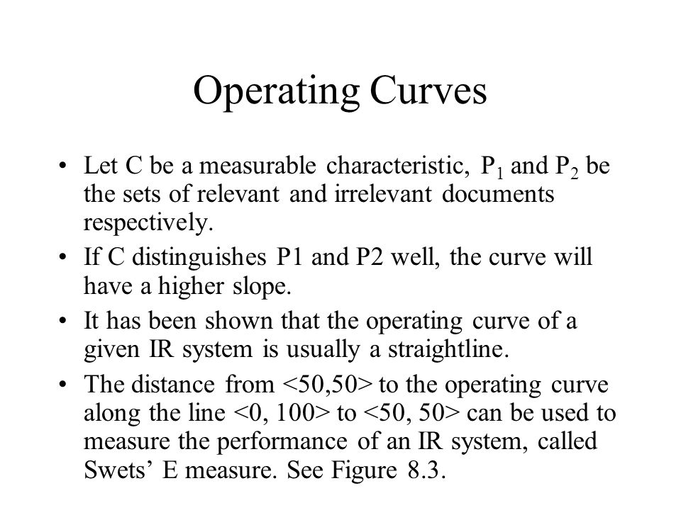 Operating Curves Let C be a measurable characteristic, P 1 and P 2 be the sets of relevant and irrelevant documents respectively. If C distinguishes P