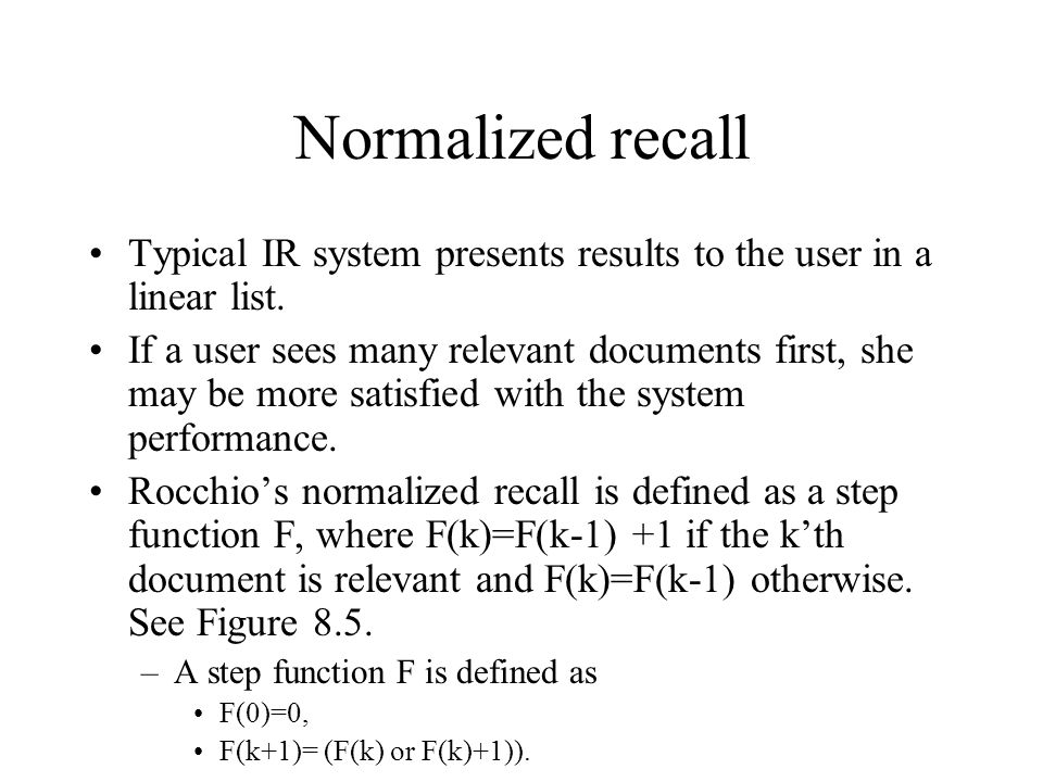 Normalized recall Typical IR system presents results to the user in a linear list. If a user sees many relevant documents first, she may be more satis