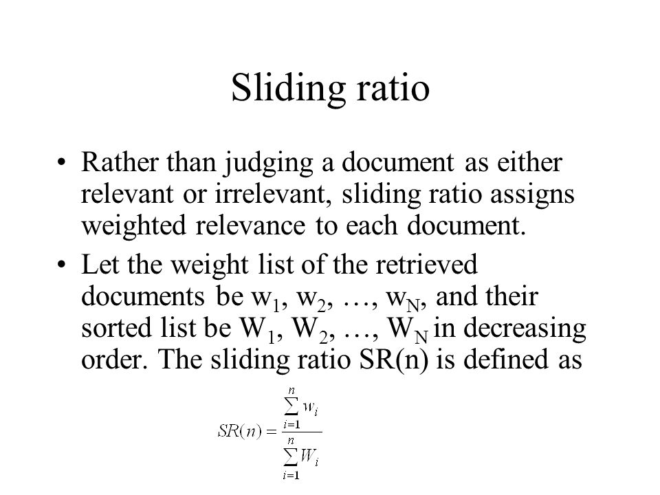 Sliding ratio Rather than judging a document as either relevant or irrelevant, sliding ratio assigns weighted relevance to each document. Let the weig