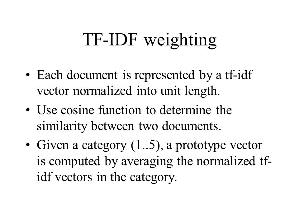 TF-IDF weighting Each document is represented by a tf-idf vector normalized into unit length. Use cosine function to determine the similarity between