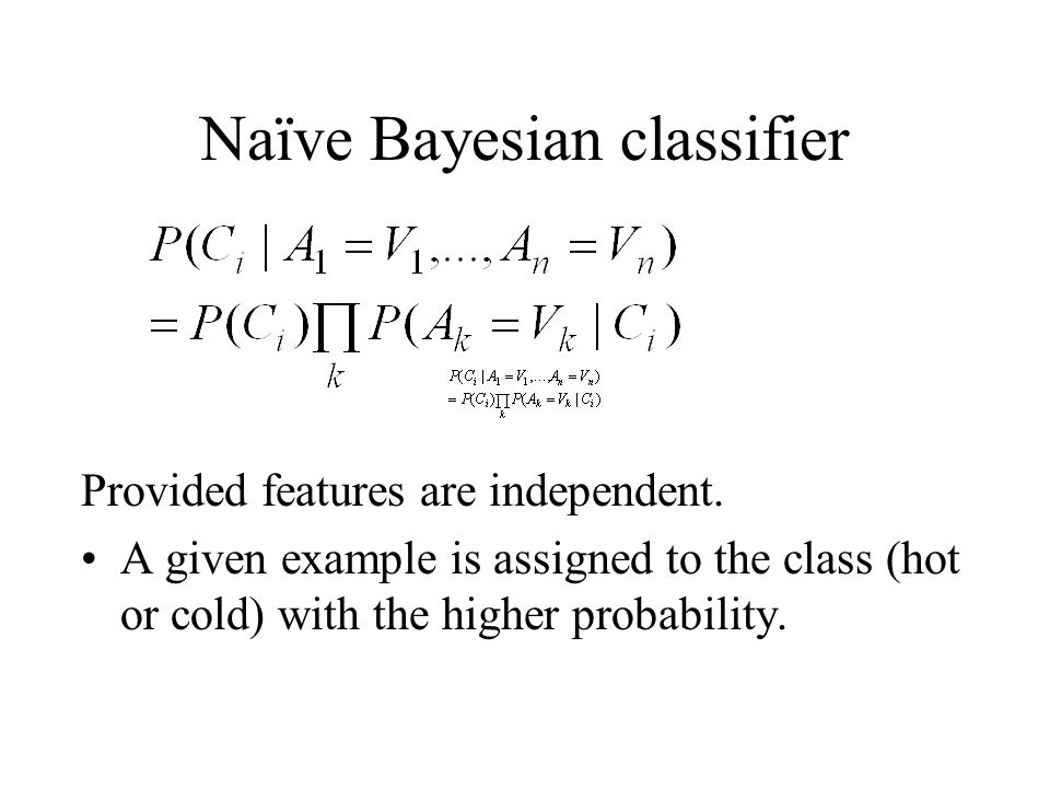 Naïve Bayesian classifier Provided features are independent. A given example is assigned to the class (hot or cold) with the higher probability.