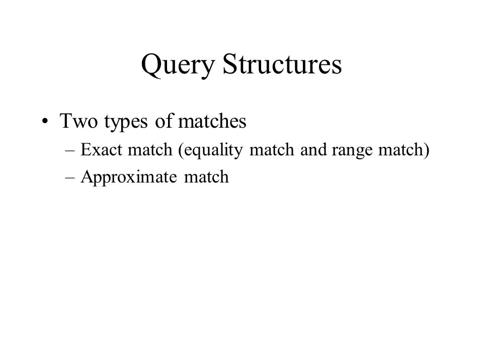 Query Structures Two types of matches –Exact match (equality match and range match) –Approximate match