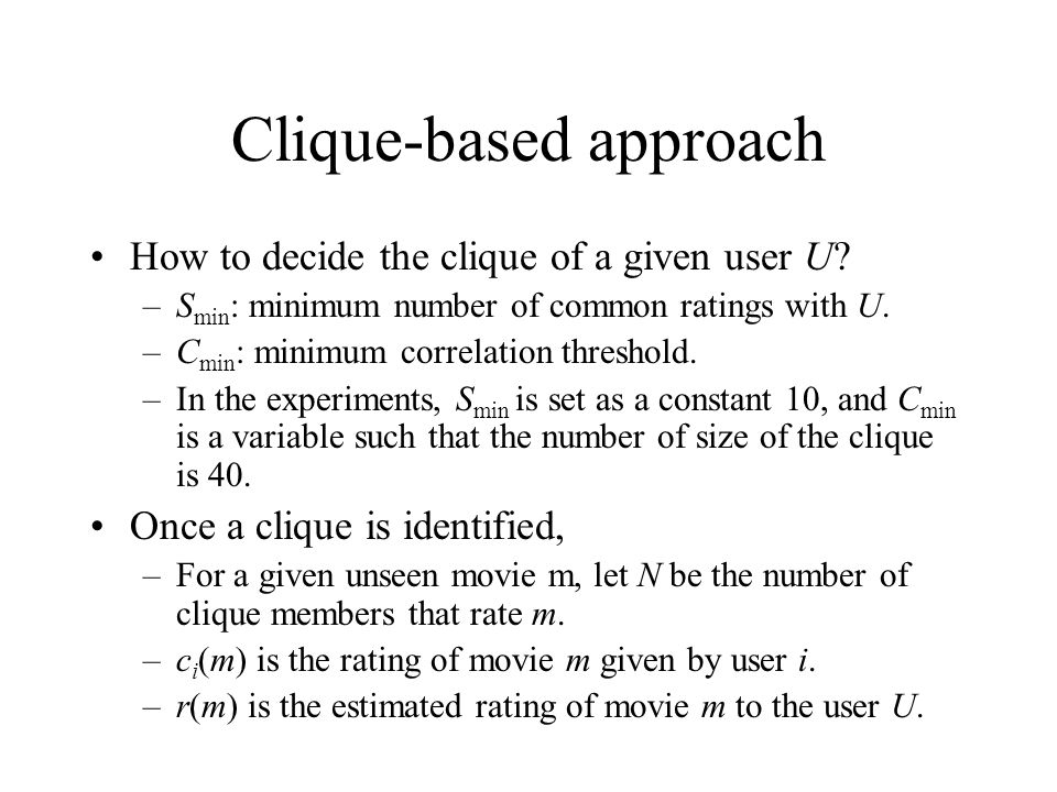 Clique-based approach How to decide the clique of a given user U? –S min : minimum number of common ratings with U. –C min : minimum correlation thres