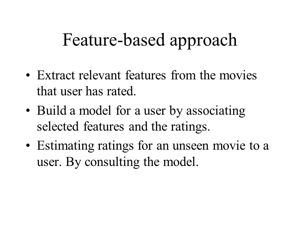 Feature-based approach Extract relevant features from the movies that user has rated. Build a model for a user by associating selected features and th