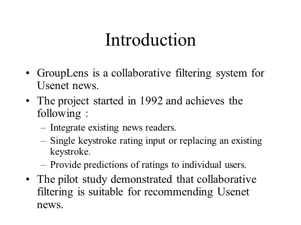 Introduction GroupLens is a collaborative filtering system for Usenet news. The project started in 1992 and achieves the following : –Integrate existi