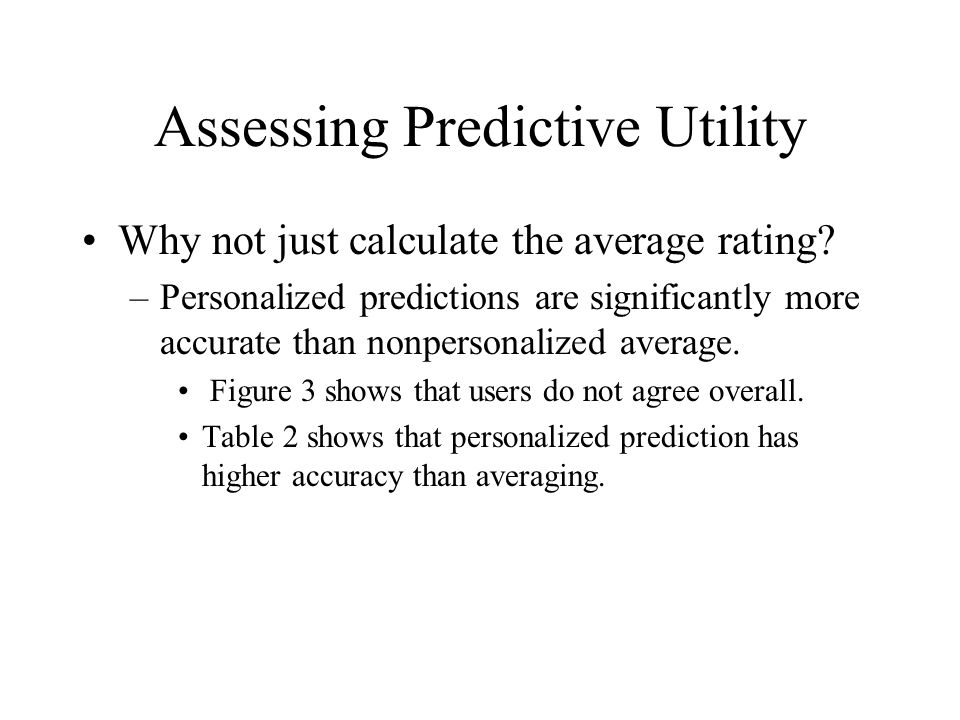 Assessing Predictive Utility Why not just calculate the average rating? –Personalized predictions are significantly more accurate than nonpersonalized