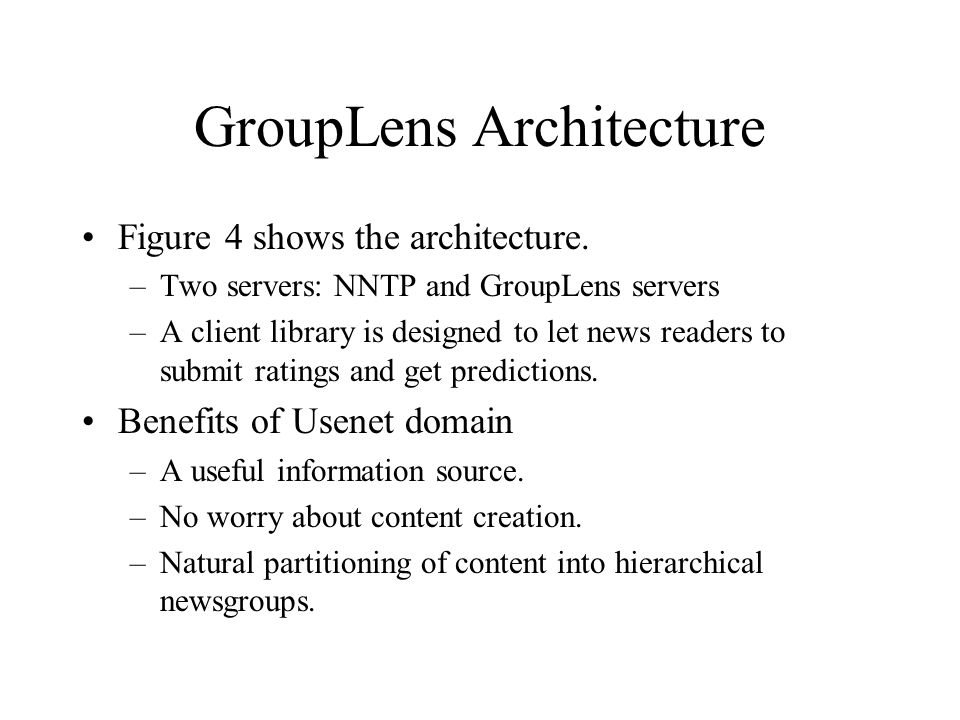 GroupLens Architecture Figure 4 shows the architecture. –Two servers: NNTP and GroupLens servers –A client library is designed to let news readers to