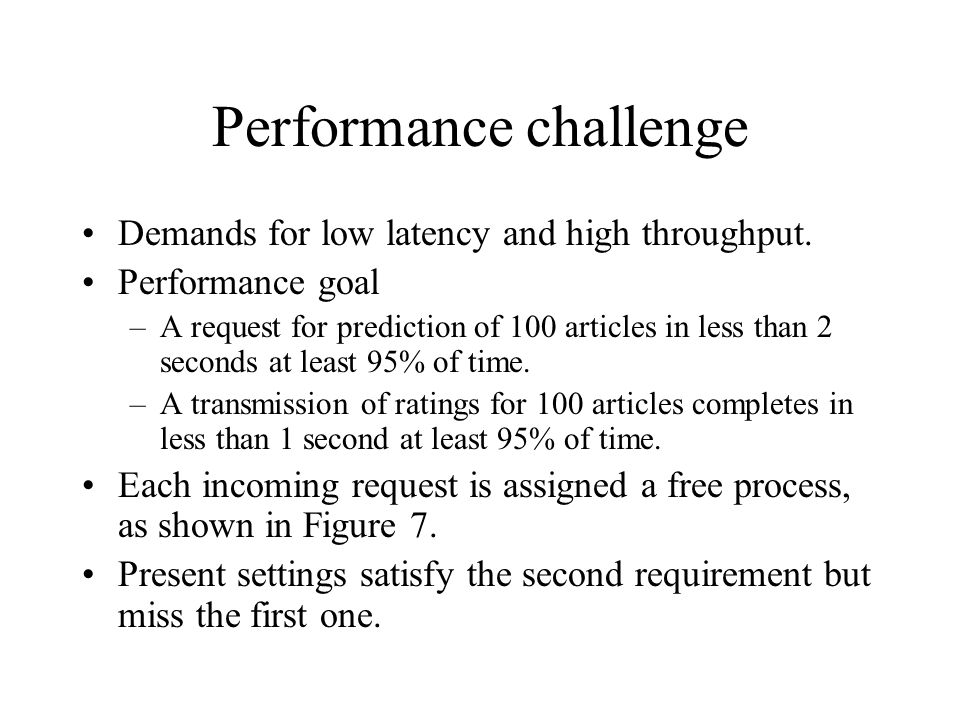 Performance challenge Demands for low latency and high throughput. Performance goal –A request for prediction of 100 articles in less than 2 seconds a