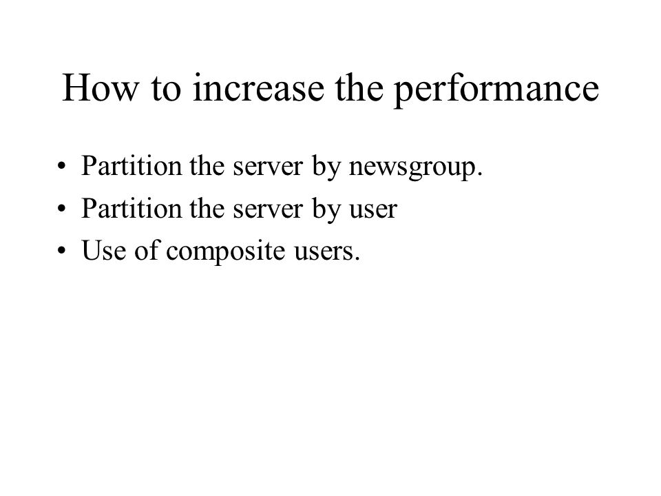 How to increase the performance Partition the server by newsgroup. Partition the server by user Use of composite users.