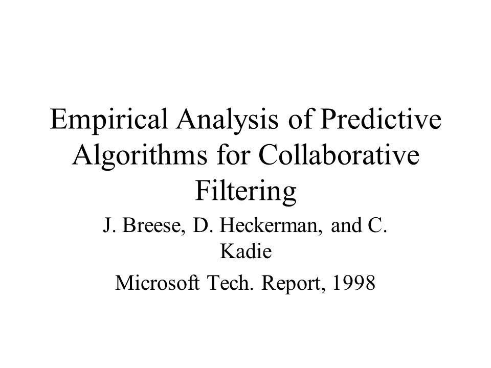 Empirical Analysis of Predictive Algorithms for Collaborative Filtering J. Breese, D. Heckerman, and C. Kadie Microsoft Tech. Report, 1998